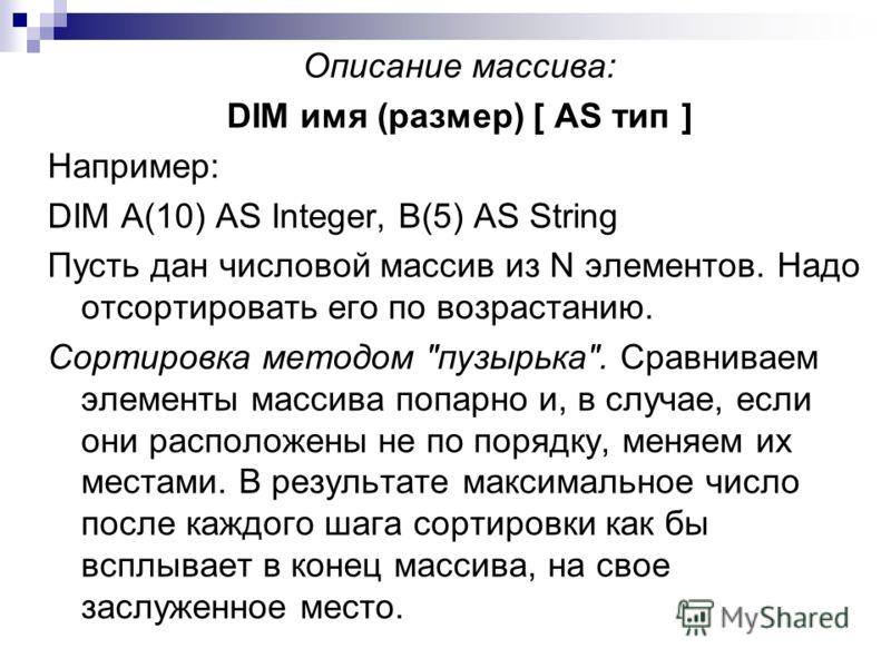 Описание массива: DIM имя (размер) [ AS тип ] Например: DIM A(10) AS Integer, B(5) AS String Пусть дан числовой массив из N элементов. Надо отсортировать его по возрастанию. Сортировка методом