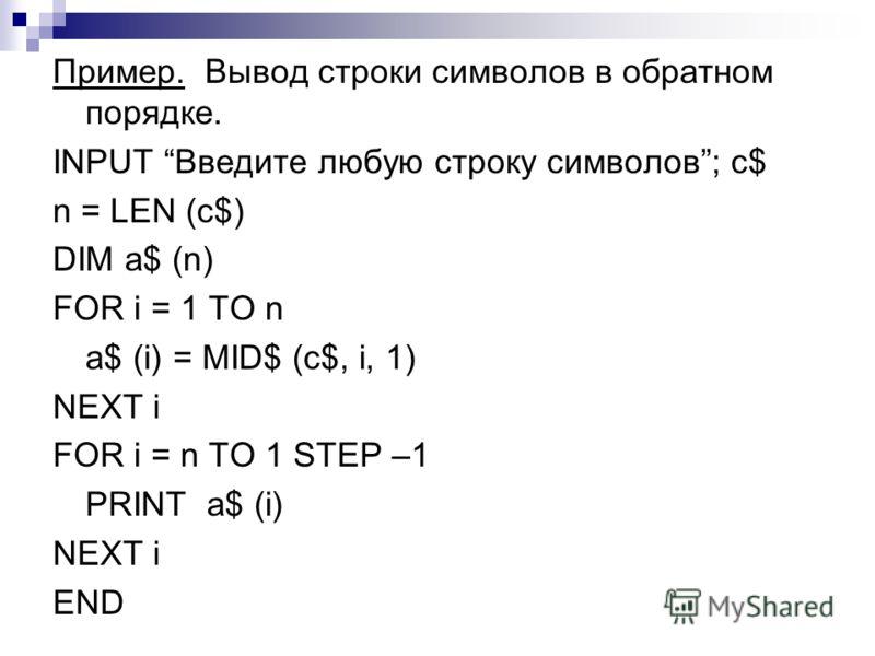 Пример. Вывод строки символов в обратном порядке. INPUT Введите любую строку символов; c$ n = LEN (c$) DIM a$ (n) FOR i = 1 TO n a$ (i) = MID$ (c$, i, 1) NEXT i FOR i = n TO 1 STEP –1 PRINT a$ (i) NEXT i END