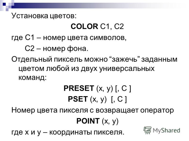 Установка цветов: COLOR C1, C2 где C1 – номер цвета символов, C2 – номер фона. Отдельный пиксель можно зажечь заданным цветом любой из двух универсальных команд: PRESET (x, y) [, C ] PSET (x, y) [, C ] Номер цвета пикселя с возвращает оператор POINT