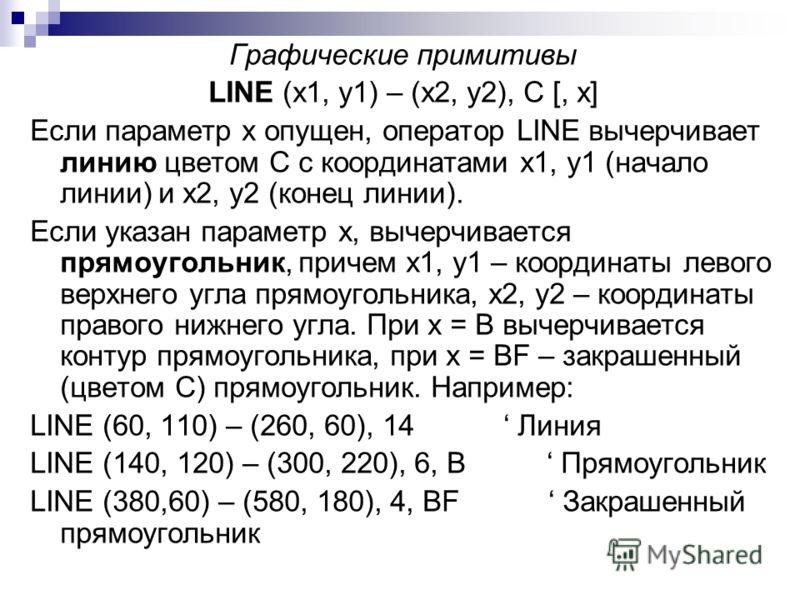 Графические примитивы LINE (x1, y1) – (x2, y2), C [, x] Если параметр x опущен, оператор LINE вычерчивает линию цветом C с координатами x1, y1 (начало линии) и x2, y2 (конец линии). Если указан параметр x, вычерчивается прямоугольник, причем x1, y1 –