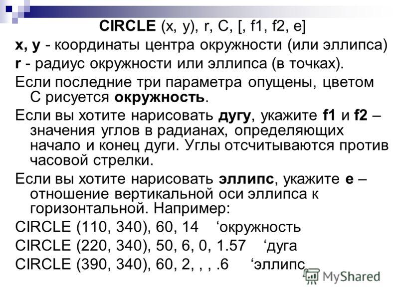 CIRCLE (x, y), r, C, [, f1, f2, e] x, y - координаты центра окружности (или эллипса) r - радиус окружности или эллипса (в точках). Если последние три параметра опущены, цветом С рисуется окружность. Если вы хотите нарисовать дугу, укажите f1 и f2 – з