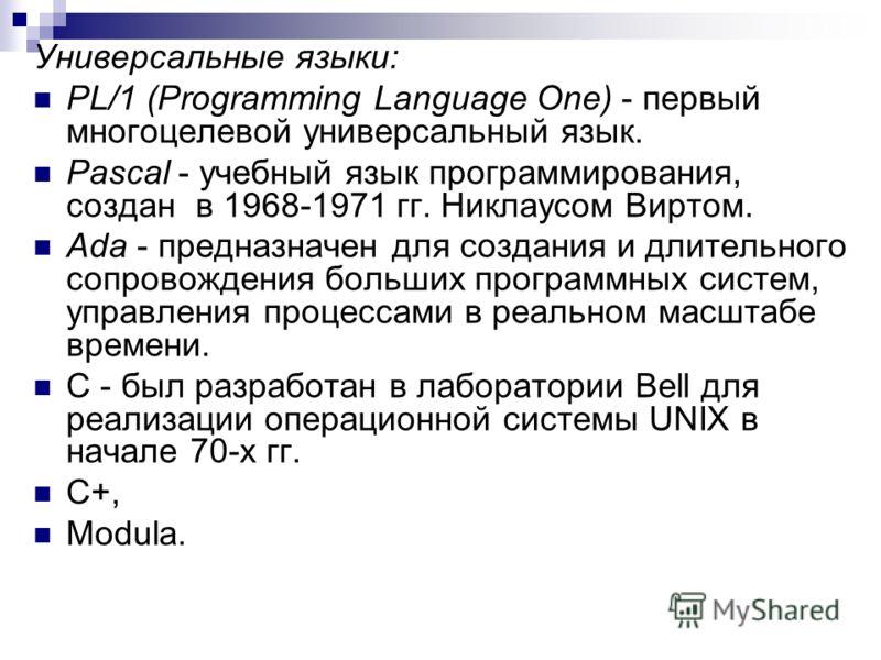 Универсальные языки: PL/1 (Programming Language One) - первый многоцелевой универсальный язык. Pascal - учебный язык программирования, создан в 1968-1971 гг. Никлаусом Виртом. Ada - предназначен для создания и длительного сопровождения больших програ