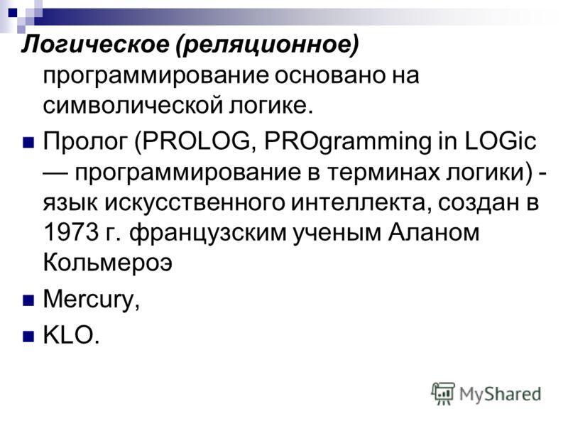 Логическое (реляционное) программирование основано на символической логике. Пролог (PROLOG, PROgramming in LOGic программирование в терминах логики) - язык искусственного интеллекта, создан в 1973 г. французским ученым Аланом Кольмероэ Mercury, KLO.
