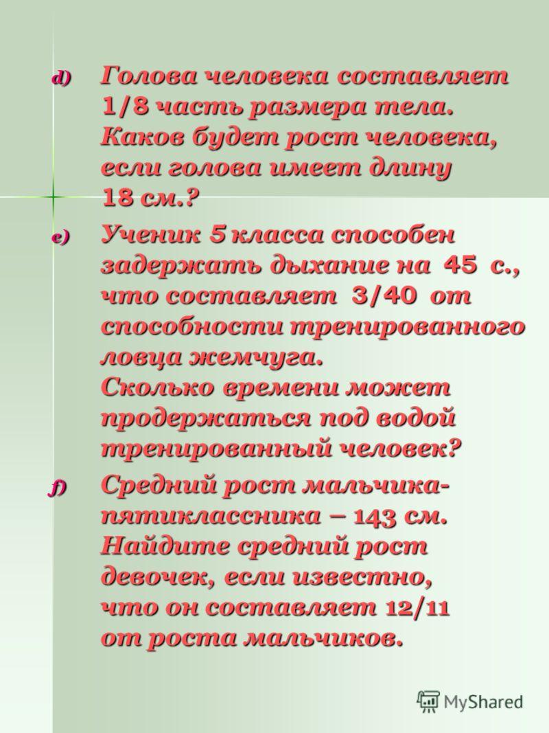 d) Голова человека составляет 1/8 часть размера тела. Каков будет рост человека, если голова имеет длину 18 см.? e) Ученик 5 класса способен задержать дыхание на 45 с., что составляет 3/40 от способности тренированного ловца жемчуга. Сколько времени