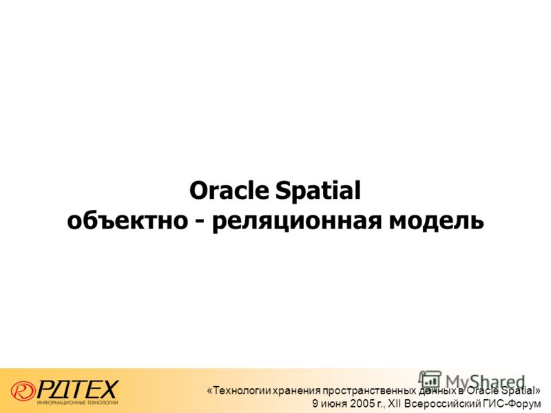 «Технологии хранения пространственных данных в Oracle Spatial» 9 июня 2005 г., XII Всероссийский ГИС-Форум Oracle Spatial объектно - реляционная модель
