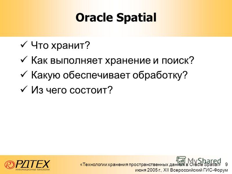 «Технологии хранения пространственных данных в Oracle Spatial» 9 июня 2005 г., XII Всероссийский ГИС-Форум Oracle Spatial Что хранит? Как выполняет хранение и поиск? Какую обеспечивает обработку? Из чего состоит?