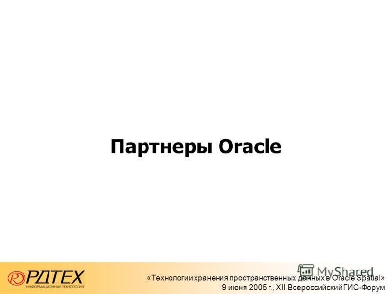 «Технологии хранения пространственных данных в Oracle Spatial» 9 июня 2005 г., XII Всероссийский ГИС-Форум Партнеры Oracle