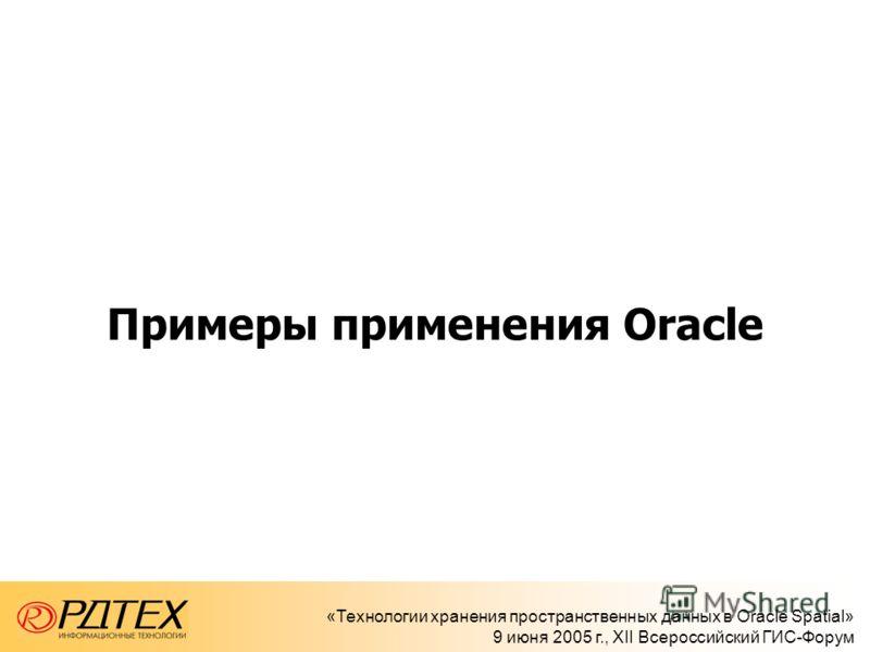 «Технологии хранения пространственных данных в Oracle Spatial» 9 июня 2005 г., XII Всероссийский ГИС-Форум Примеры применения Oracle