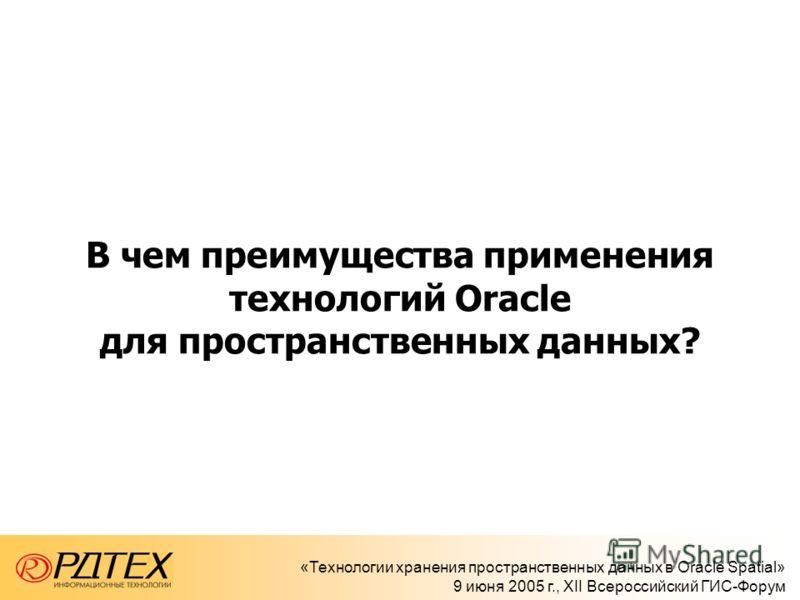 «Технологии хранения пространственных данных в Oracle Spatial» 9 июня 2005 г., XII Всероссийский ГИС-Форум В чем преимущества применения технологий Oracle для пространственных данных?