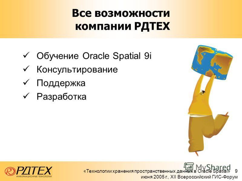 «Технологии хранения пространственных данных в Oracle Spatial» 9 июня 2005 г., XII Всероссийский ГИС-Форум Все возможности компании РДТЕХ Обучение Oracle Spatial 9i Консультирование Поддержка Разработка