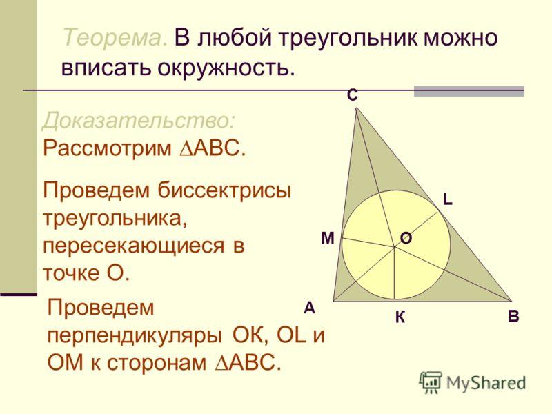 Теорема. В любой треугольник можно вписать окружность. А В С Доказательство: Рассмотрим АВС. Проведем биссектрисы треугольника, пересекающиеся в точке О. Проведем перпендикуляры ОК, ОL и ОM к сторонам АВС. M L КО