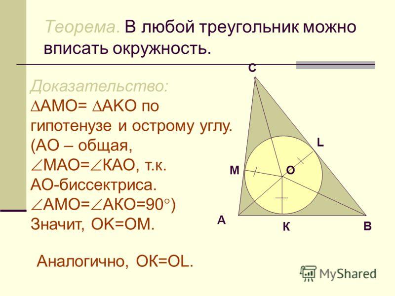 Теорема. В любой треугольник можно вписать окружность. Доказательство: АMO= АKO по гипотенузе и острому углу. (AO – общая, МАО= КАО, т.к. АО-биссектриса. АМО= АКО=90 ) Значит, OK=OM. А В С M L К О Аналогично, ОК=OL.