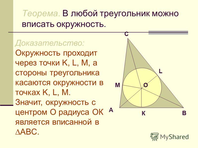 Теорема. В любой треугольник можно вписать окружность. Доказательство: Окружность проходит через точки K, L, M, а стороны треугольника касаются окружности в точках K, L, M. Значит, окружность с центром О радиуса ОК является вписанной в АВС. А В С M L