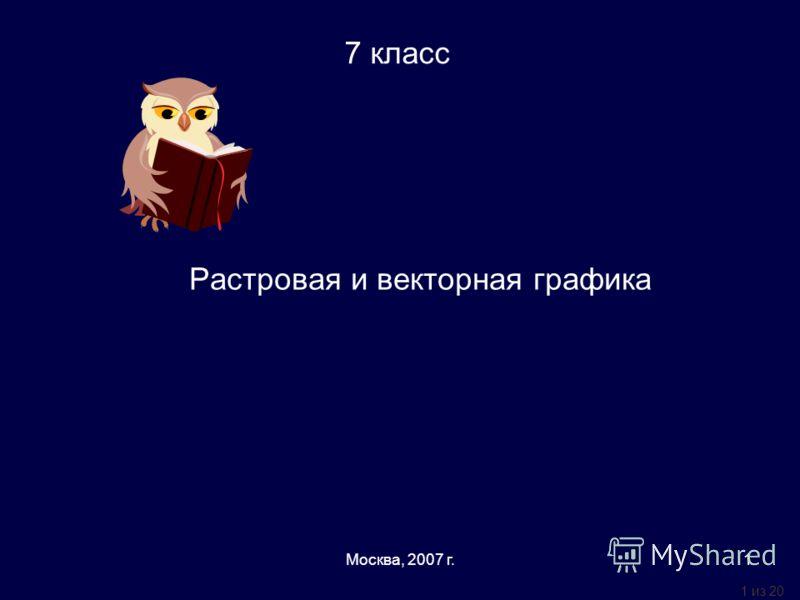 1 из 20 Москва, 2007 г.1 Растровая и векторная графика 7 класс