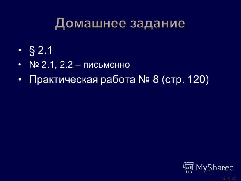 12 из 20 12 § 2.1 2.1, 2.2 – письменно Практическая работа 8 (стр. 120)