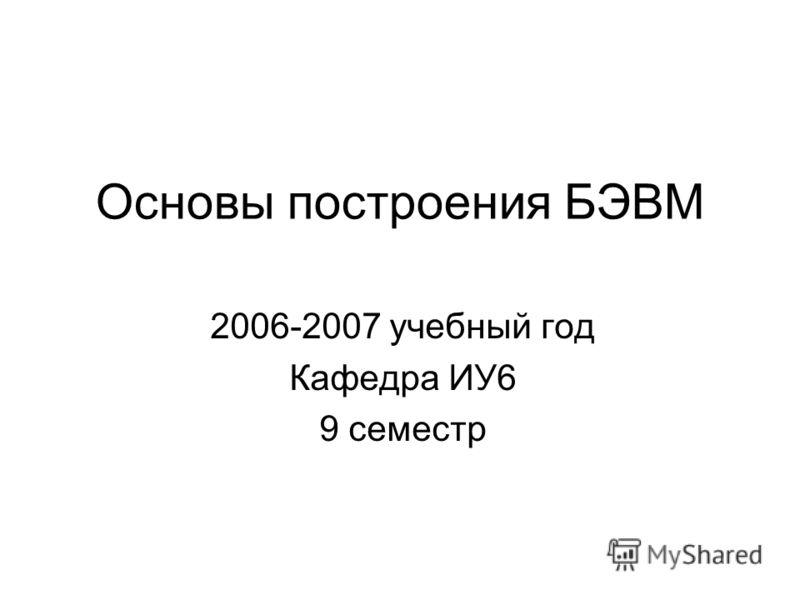 Основы построения БЭВМ 2006-2007 учебный год Кафедра ИУ6 9 семестр