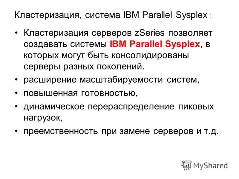 Кластеризация, система IBM Parallel Sysplex : Кластеризация серверов zSeries позволяет создавать системы IBM Parallel Sysplex, в которых могут быть консолидированы серверы разных поколений. расширение масштабируемости систем, повышенная готовностью,