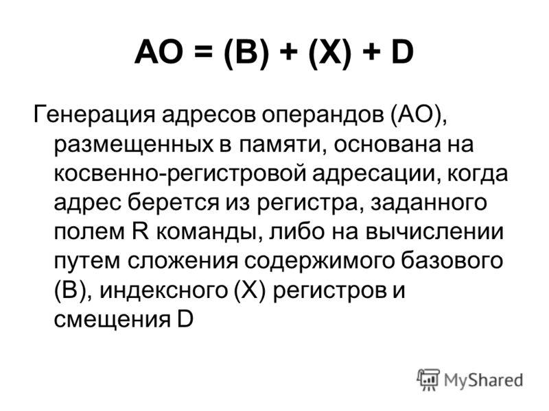 АО = (B) + (X) + D Генерация адресов операндов (АО), размещенных в памяти, основана на косвенно-регистровой адресации, когда адрес берется из регистра, заданного полем R команды, либо на вычислении путем сложения содержимого базового (B), индексного