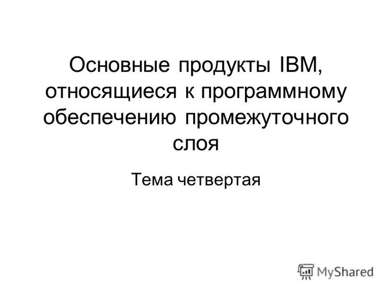 Основные продукты IBM, относящиеся к программному обеспечению промежуточного слоя Тема четвертая