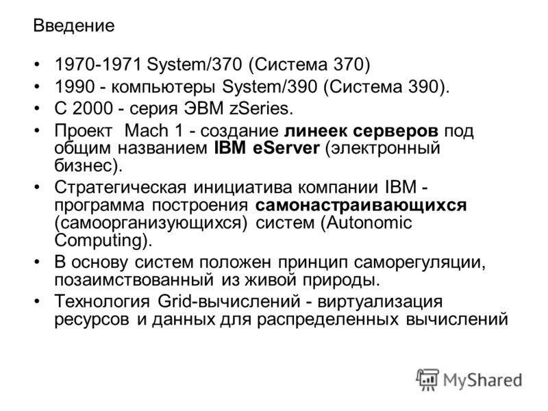 Введение 1970-1971 System/370 (Система 370) 1990 - компьютеры System/390 (Система 390). С 2000 - серия ЭВМ zSeries. Проект Mach 1 - создание линеек серверов под общим названием IBM eServer (электронный бизнес). Стратегическая инициатива компании IBM