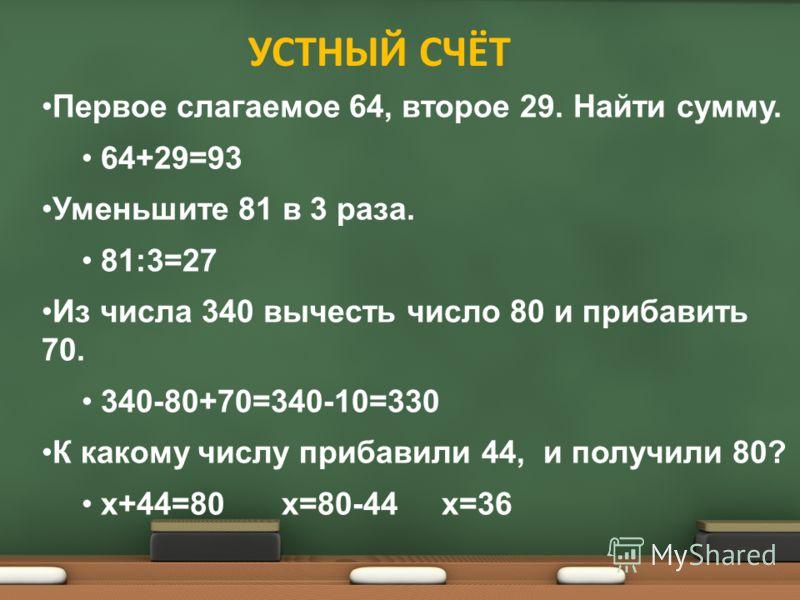 Первое слагаемое 64, второе 29. Найти сумму. 64+29=93 Уменьшите 81 в 3 раза. 81:3=27 Из числа 340 вычесть число 80 и прибавить 70. 340-80+70=340-10=330 К какому числу прибавили 44, и получили 80? х+44=80х=80-44х=36 УСТНЫЙ СЧЁТ
