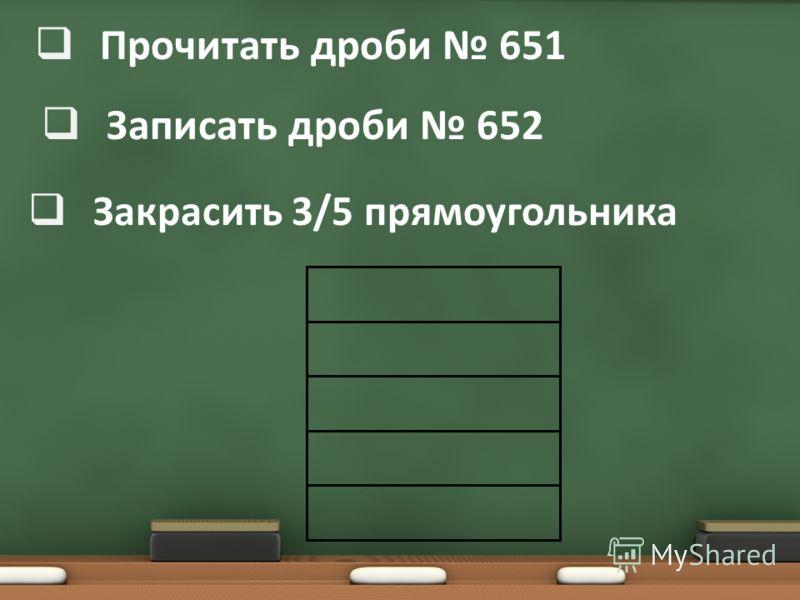 Прочитать дроби 651 Записать дроби 652 Закрасить 3/5 прямоугольника