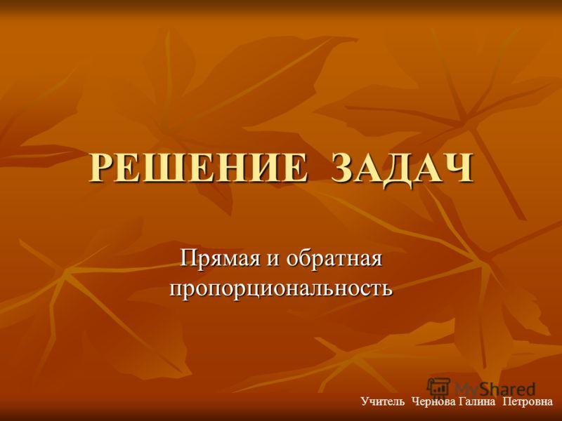 РЕШЕНИЕ ЗАДАЧ Прямая и обратная пропорциональность Учитель Чернова Галина Петровна