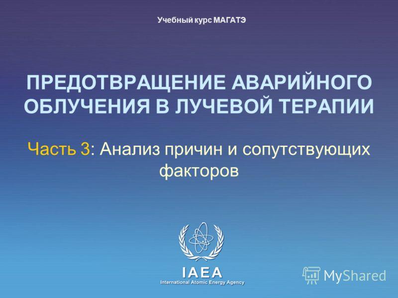 IAEA International Atomic Energy Agency Часть 3: Анализ причин и сопутствующих факторов Учебный курс МАГАТЭ ПРЕДОТВРАЩЕНИЕ АВАРИЙНОГО ОБЛУЧЕНИЯ В ЛУЧЕВОЙ ТЕРАПИИ