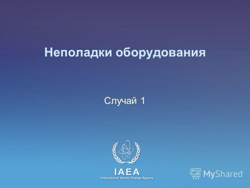 IAEA International Atomic Energy Agency Неполадки оборудования Случай 1