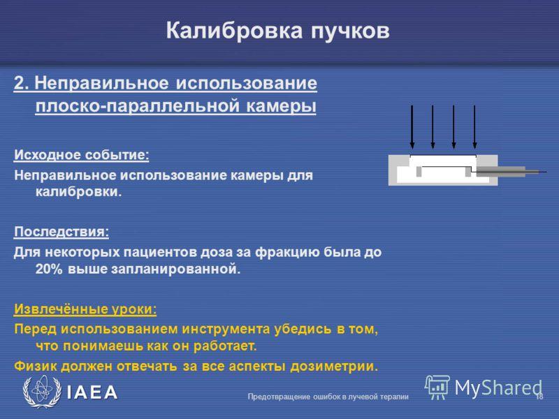 IAEA Предотвращение ошибок в лучевой терапии18 2. Неправильное использование плоско-параллельной камеры Исходное событие: Неправильное использование камеры для калибровки. Последствия: Для некоторых пациентов доза за фракцию была до 20% выше запланир