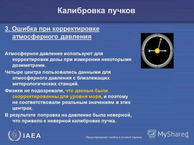 IAEA Предотвращение ошибок в лучевой терапии19 3. Ошибка при корректировке атмосферного давления Атмосферное давление используют для корректировки дозы при измерении некоторыми дозиметрами. Четыре центра пользовались данными для атмосферного давления