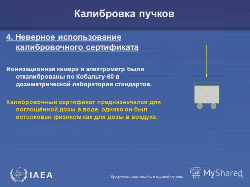 IAEA Предотвращение ошибок в лучевой терапии21 4. Неверное использование калибровочного сертификата Ионизационная камера и электрометр были откалиброваны по Кобальту-60 в дозиметрической лаборатории стандартов. Калибровочный сертификат предназначался