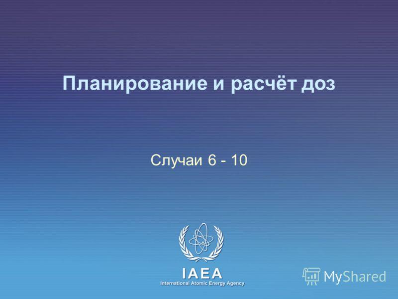 IAEA International Atomic Energy Agency Планирование и расчёт доз Случаи 6 - 10