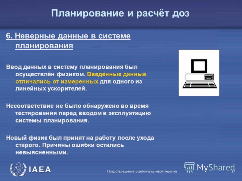 IAEA Предотвращение ошибок в лучевой терапии27 Планирование и расчёт доз 6. Неверные данные в системе планирования Ввод данных в систему планирования был осуществлён физиком. Введённые данные отличались от измеренных для одного из линейных ускорителе