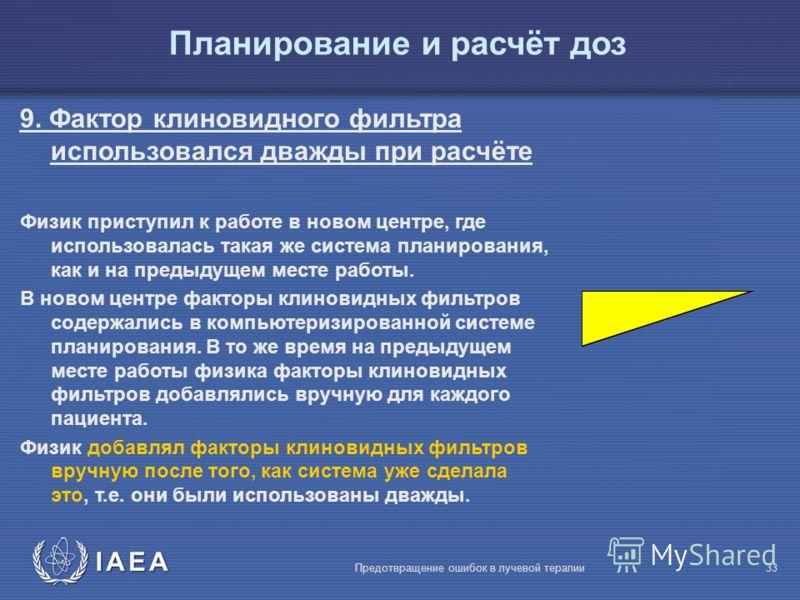 IAEA Предотвращение ошибок в лучевой терапии33 9. Фактор клиновидного фильтра использовался дважды при расчёте Физик приступил к работе в новом центре, где использовалась такая же система планирования, как и на предыдущем месте работы. В новом центре