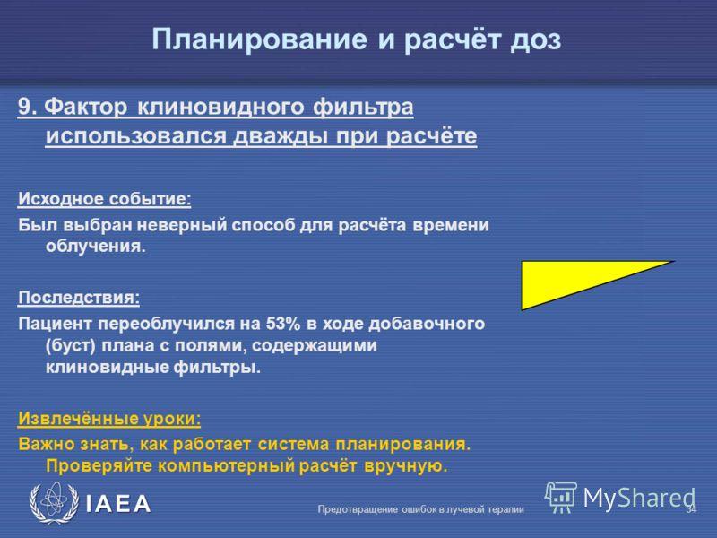 IAEA Предотвращение ошибок в лучевой терапии34 9. Фактор клиновидного фильтра использовался дважды при расчёте Исходное событие: Был выбран неверный способ для расчёта времени облучения. Последствия: Пациент переоблучился на 53% в ходе добавочного (б