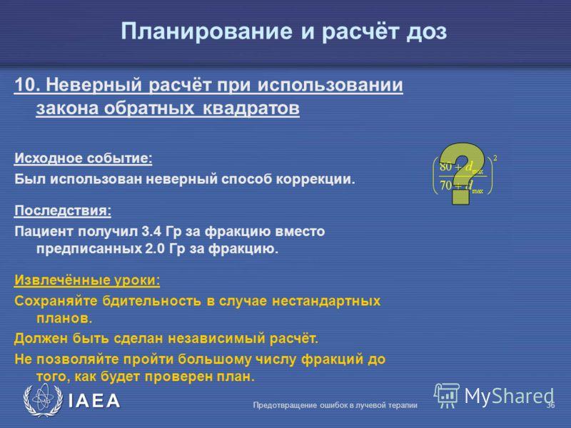 IAEA Предотвращение ошибок в лучевой терапии36 10. Неверный расчёт при использовании закона обратных квадратов Исходное событие: Был использован неверный способ коррекции. Последствия: Пациент получил 3.4 Гр за фракцию вместо предписанных 2.0 Гр за ф