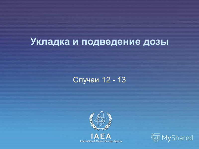 IAEA International Atomic Energy Agency Укладка и подведение дозы Случаи 12 - 13