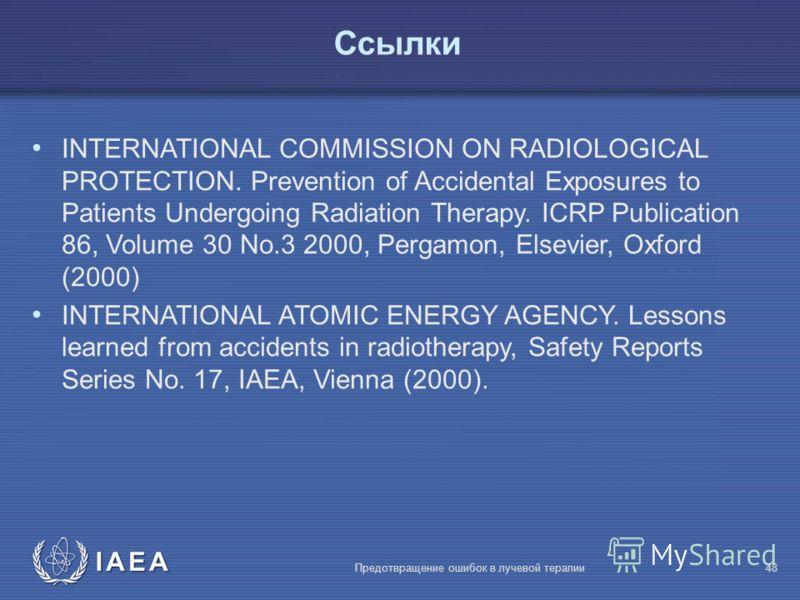 IAEA Предотвращение ошибок в лучевой терапии48 Ссылки INTERNATIONAL COMMISSION ON RADIOLOGICAL PROTECTION. Prevention of Accidental Exposures to Patients Undergoing Radiation Therapy. ICRP Publication 86, Volume 30 No.3 2000, Pergamon, Elsevier, Oxfo