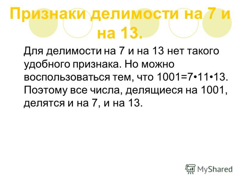 Признаки делимости на 7 и на 13. Для делимости на 7 и на 13 нет такого удобного признака. Но можно воспользоваться тем, что 1001=71113. Поэтому все числа, делящиеся на 1001, делятся и на 7, и на 13.