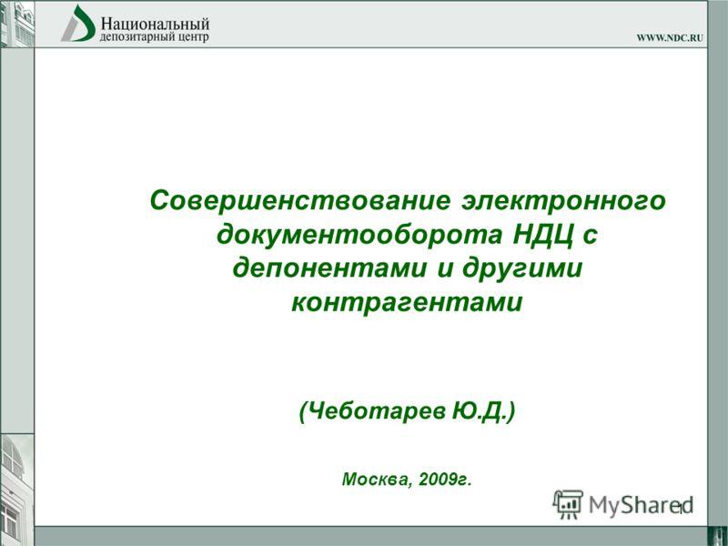 1 Совершенствование электронного документооборота НДЦ с депонентами и другими контрагентами (Чеботарев Ю.Д.) Москва, 2009г.