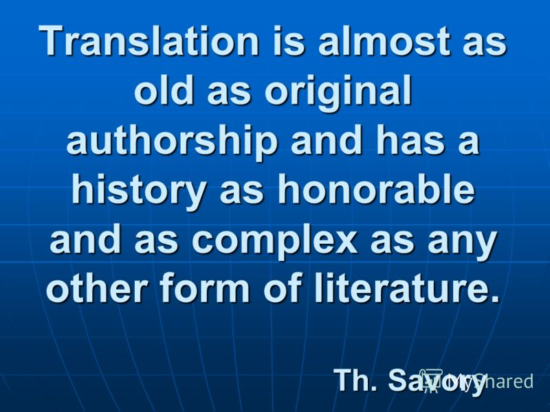 Translation is almost as old as original authorship and has a history as honorable and as complex as any other form of literature. Th. Savory