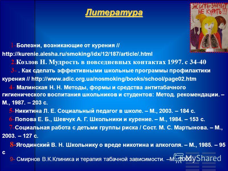 Литература 1- Болезни, возникающие от курения // http://kurenie.alesha.ru/smoking/idx/12/187/article/.html 2.Козлов Н. Мудрость в повседневных контактах 1997. с 34-40 3-. Как сделать эффективными школьные программы профилактики курения // http://www.