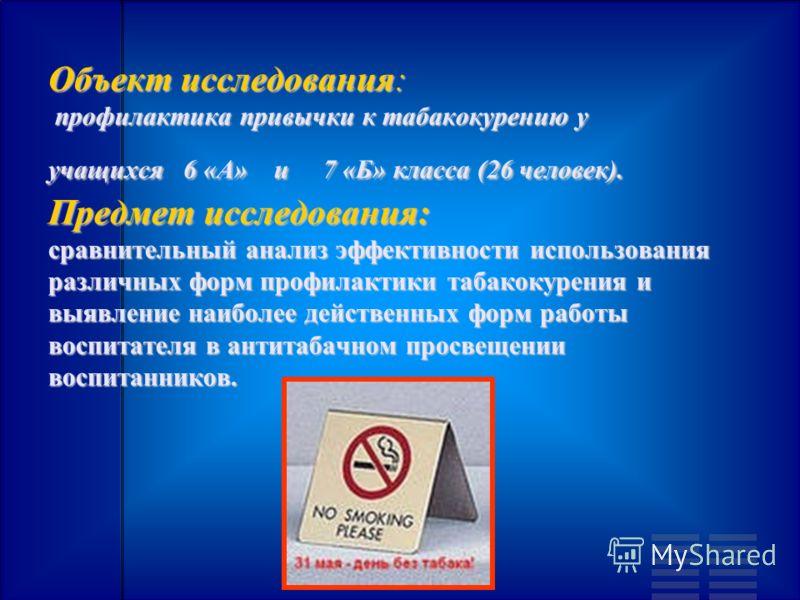 Объект исследования: профилактика привычки к табакокурению у учащихся 6 «А» и 7 «Б» класса (26 человек). Предмет исследования: сравнительный анализ эффективности использования различных форм профилактики табакокурения и выявление наиболее действенных