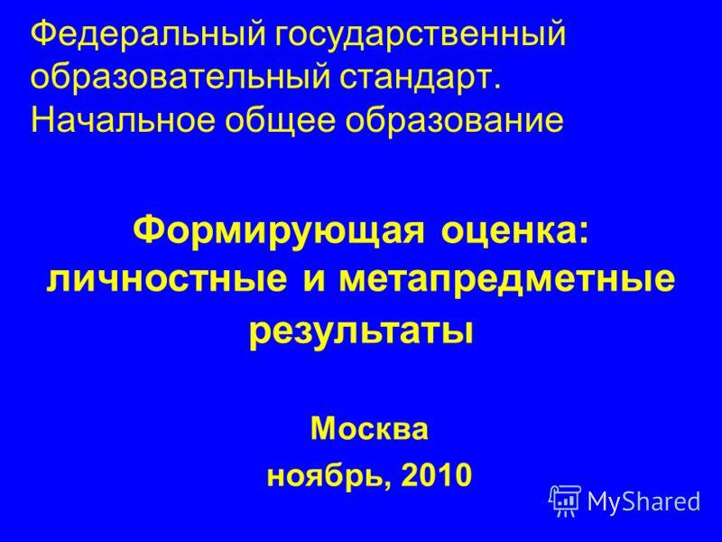 Федеральный государственный образовательный стандарт. Начальное общее образование Москва ноябрь, 2010 Формирующая оценка: личностные и метапредметные результаты