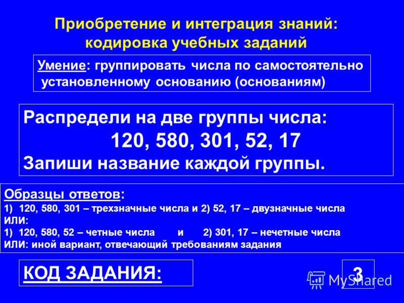 Умение: группировать числа по самостоятельно установленному основанию (основаниям) Образцы ответов: 1)120, 580, 301 – трехзначные числа и 2) 52, 17 – двузначные числа ИЛИ: 1) 120, 580, 52 – четные числа и 2) 301, 17 – нечетные числа ИЛИ: иной вариант