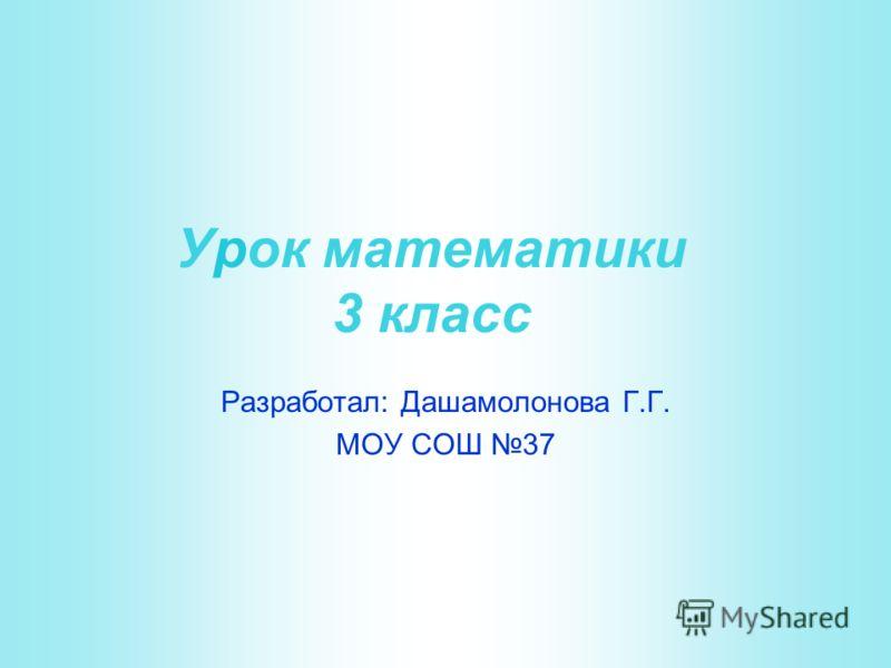Урок математики 3 класс Разработал: Дашамолонова Г.Г. МОУ СОШ 37