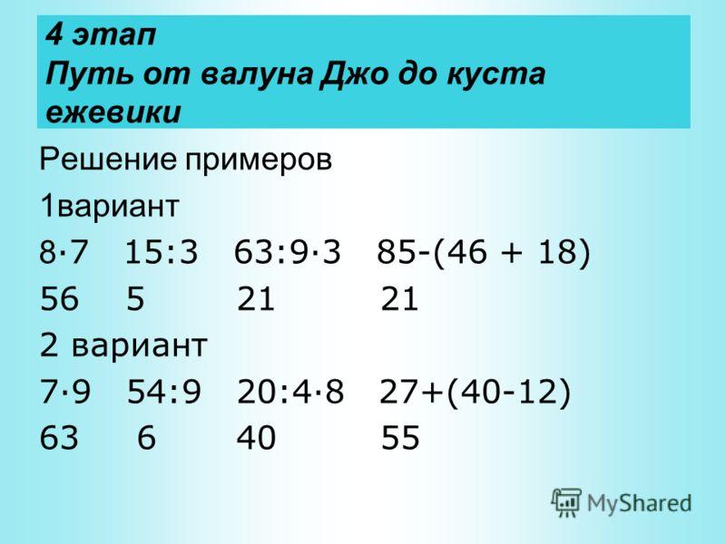 4 этап Путь от валуна Джо до куста ежевики Решение примеров 1вариант 8 ·7 15:3 63:9·3 85-(46 + 18) 56 5 21 21 2 вариант 7·9 54:9 20:4·8 27+(40-12) 63 6 40 55