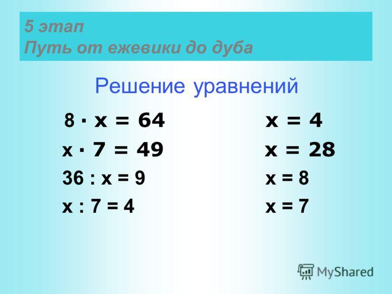 5 этап Путь от ежевики до дуба Решение уравнений 8 · х = 64 х = 4 х · 7 = 49 х = 28 36 : х = 9 х = 8 х : 7 = 4 х = 7