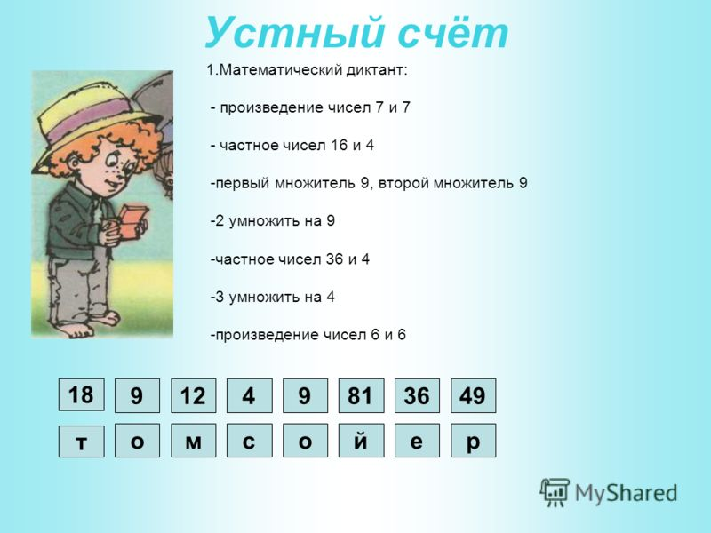 Устный счёт 1.Математический диктант: - произведение чисел 7 и 7 - частное чисел 16 и 4 -первый множитель 9, второй множитель 9 -2 умножить на 9 -частное чисел 36 и 4 -3 умножить на 4 -произведение чисел 6 и 6 р 4936 е 81 й 9 о 4 с 12 м 9 о 18 т